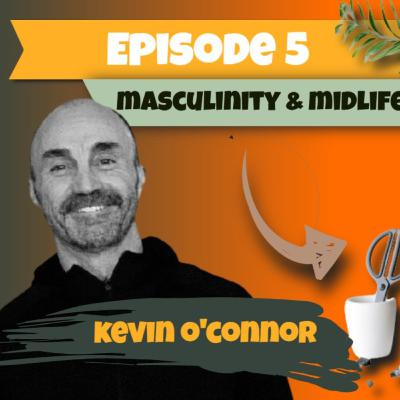 Episode 5 - Noel Matthews meets Kevin O'Connor to discuss Masculinity and Midlife Men