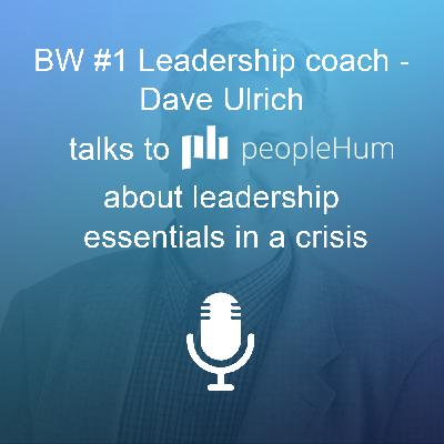 BW #1 leadership coach - Dave Ulrich talks to peopleHum about leadership essentials in a crisis