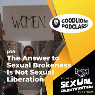 PodClass - The Answer To Sexual Brokenness Is Not Sexual Liberation | Fighting Sexual Objectification pt 4