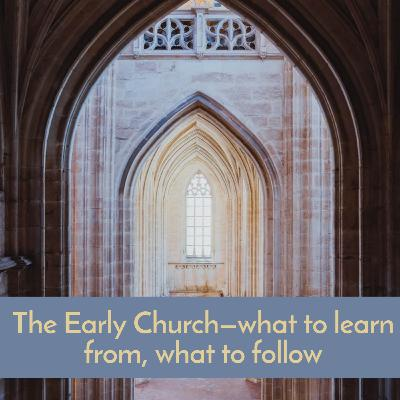 #56 The Early Church—what to learn from, what to follow