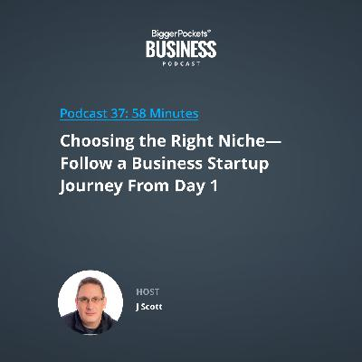 37: Choosing the Right Niche—Follow a Business Startup Journey From Day 1 with J Scott
