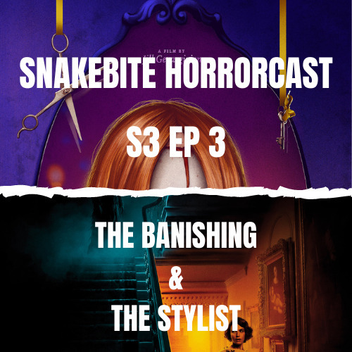 Snakebite Horrorcast S3 EP3 - The Banishing & The Stylist