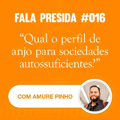 Qual o Perfil de Anjo para Sociedades Autossuficientes? com: Amure Pinho | Fala Presida | #EP016