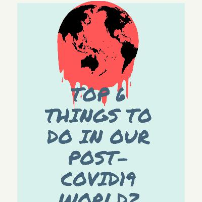 Ep 103 Top 6 Things to do in our post covid-19 world - 4:8:20, 6.29 PM