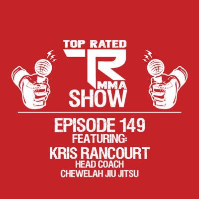 Top Rated MMA Show - EP. 149 - Kris Rancourt - Head Coach of Chewelah Jiu Jitsu
