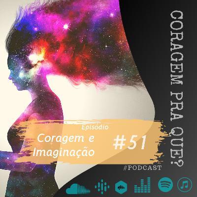 #51 - Coragem e Imaginação