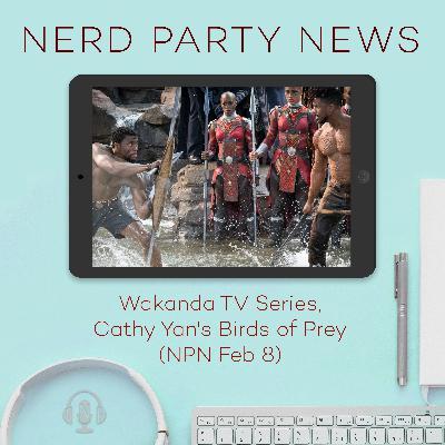 Wakanda TV Series, Cathy Yan's Birds of Prey (NPN Feb 8)