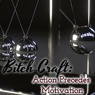 Bitch Craft: Action Precedes Motivation