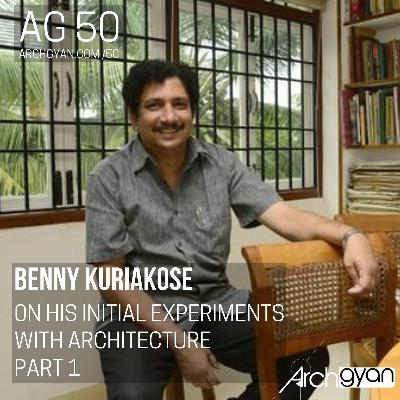 Benny Kuriakose - On his Initial Experiments with Architecture Part 1 | AG 50