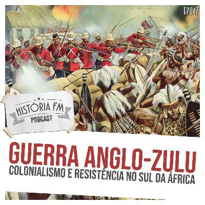 047 Guerra Anglo-Zulu: colonialismo e resistência no sul da África