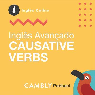 Ep.131 - Causative Verbs | Inglês Avançado