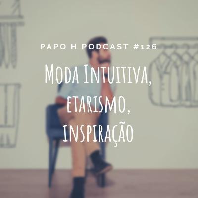 Papo H Podcast #126 - Moda Intuitiva, Etarismo, Inspiração