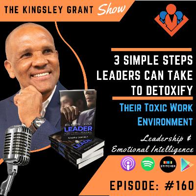 KGS160 | 3 Simple Steps Leaders Can Take To Detoxify Their Toxic Work Environment NOW by Kingsley Grant
