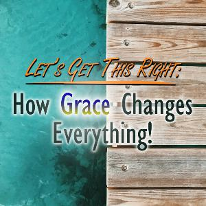 Let's Get This Right: How Grace Changes Everything!