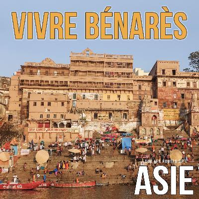 #57 – Vivre Bénarès (Inde)