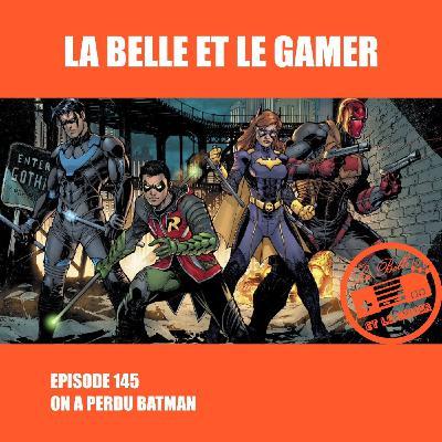 Episode 145: On a perdu Batman