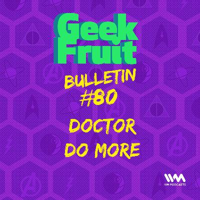 Ep. 277: Bulletin #80: Doctor Do More
