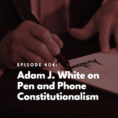 Adam J. White on Pen and Phone Constitutionalism
