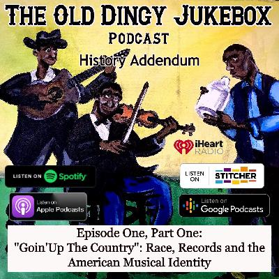 """Episode #19-History Addendum Episode One, PART ONE """"Goin' Up The Country"""" Race, Records and the American Musical Identity"""