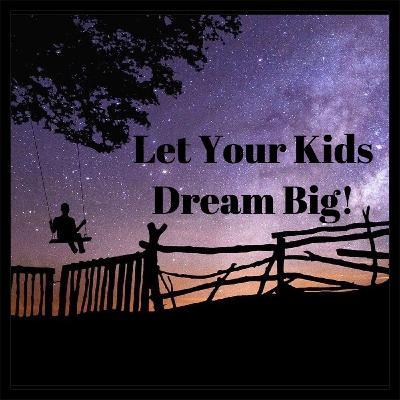 Parenting Tip- Let Your Kids Dream Big!