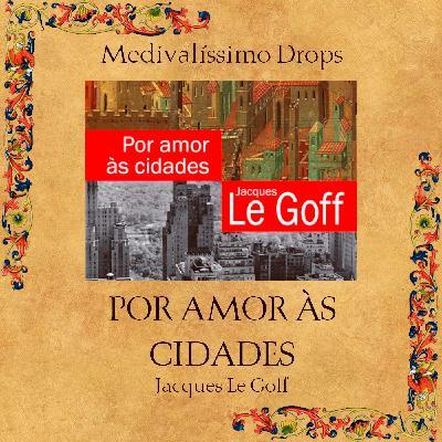 Medievalíssimo Drops: Por Amor Às Cidades (Jacques Le Goff)