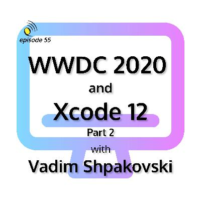 WWDC 2020 and Xcode 12 with Vadim Shpakovski - Part 2