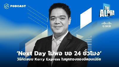ALP15 'Next Day ไม่พอ ขอ 24 ชั่วโมง' วิธีคิดแบบ Kerry Express ในยุคทองของอีคอมเมิร์ซ