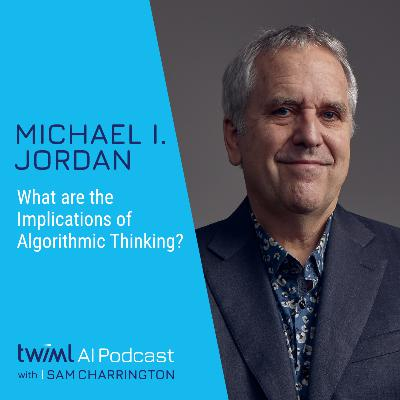 What are the Implications of Algorithmic Thinking? with Michael I. Jordan - #407