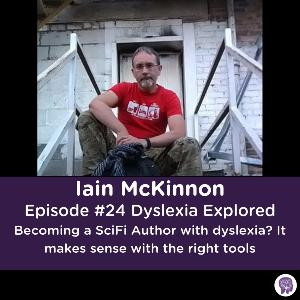 #24 Becoming a SciFi Author with dyslexia? It makes sense with the right tools. Iain McKinnon.