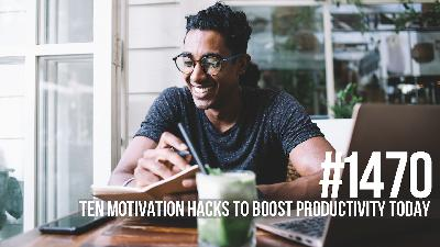 1470: Ten Motivation Hacks to Boost Productivity Today
