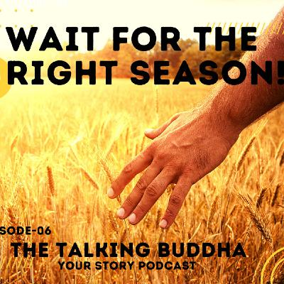 WAIT FOR THE RIGHT SEASON!