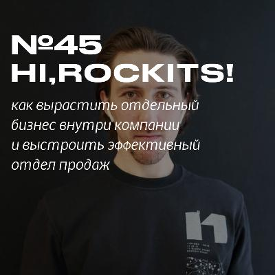 45. Hi, Rockits! Как выстроить отдел продаж в компании и сделать из этого отдельный бизнес.