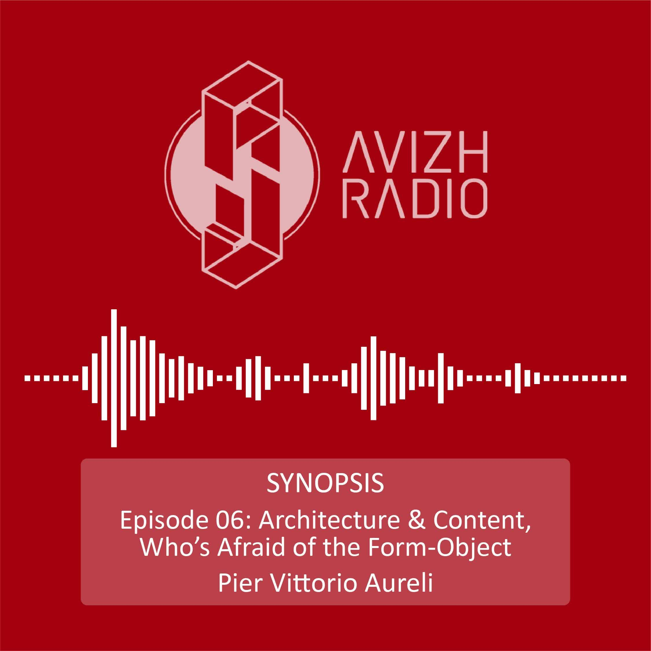 Avizh Radio - SYNOPSIS-Episode 06 - Architecture and content - who is afraid of the form-object - Pier Vitorio Aureli