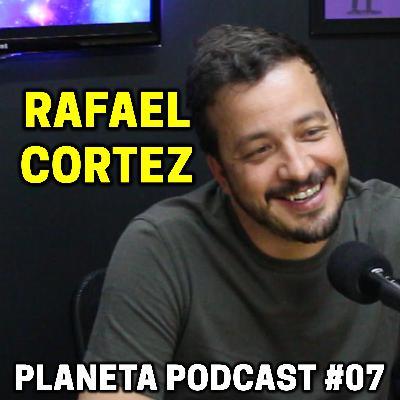 RAFAEL CORTEZ   Planeta Podcast #07