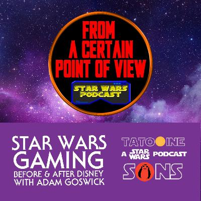 Star Wars Gaming: Before & After Disney (with Adam Goswick of From A Certain Point of View Podcast)