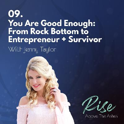 9. You Are Good Enough: From Rock Bottom to Entrepreneur + Survivor | with Jenny Taylor