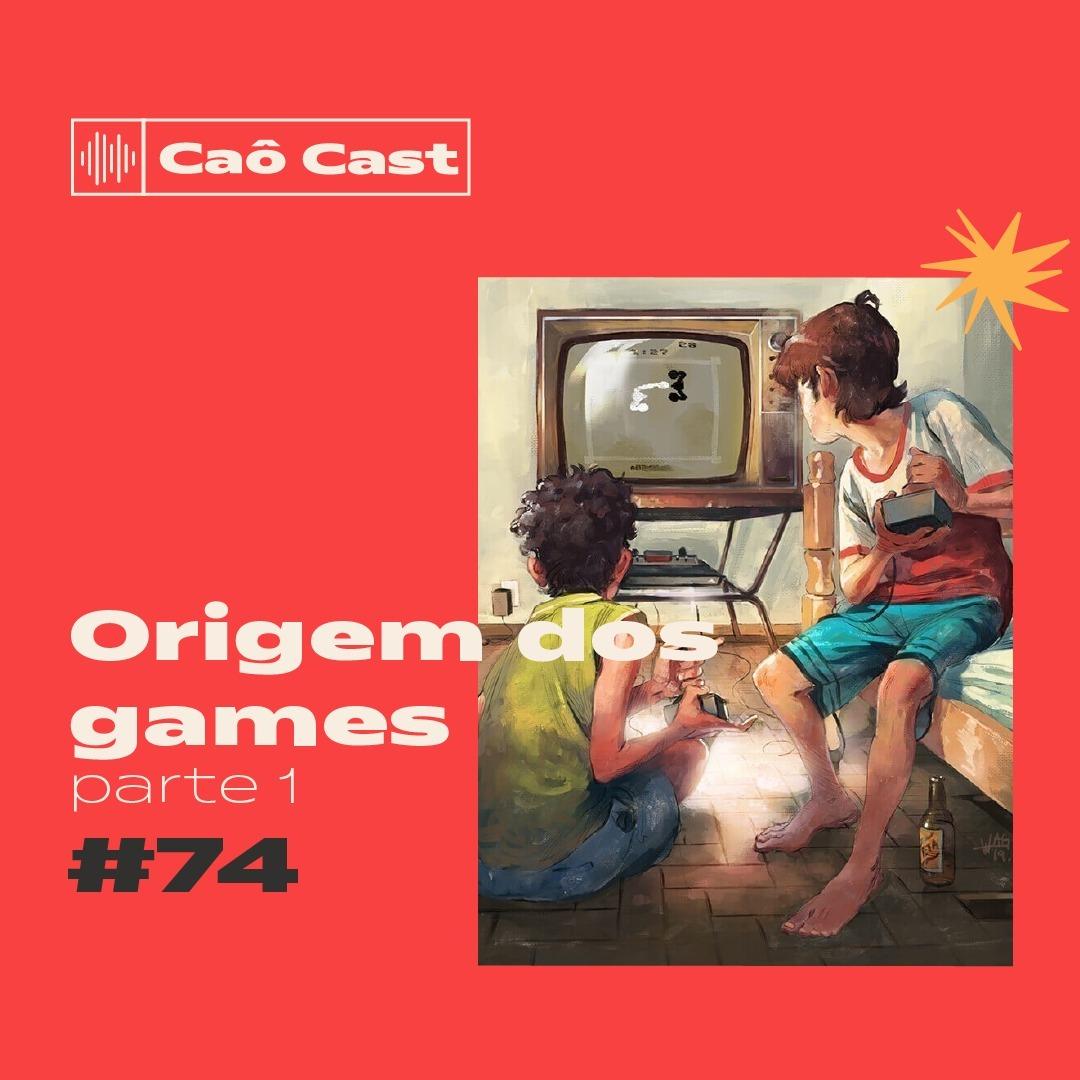 Caô Cast #74 - Origem dos Games (parte 1)