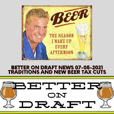 Better on Draft News (07/05/21) – Traditions w/ Beer & Craft Beer Tax Cuts