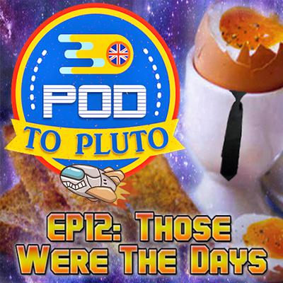 Pod To Pluto: EP12 - Those Were The Days