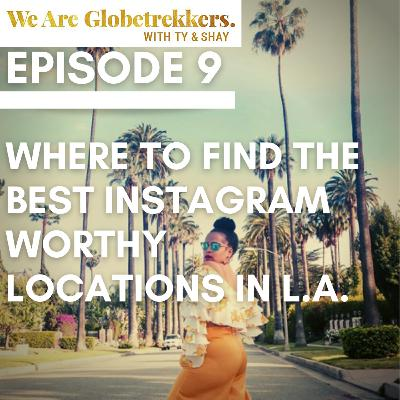 Episode 9: Where to Find the Best Instagram Worthy Locations in LA