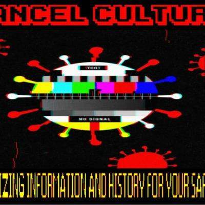 6/11/20: CANCEL CULTURE - SANITIZING INFORMATION AND HISTORY FOR YOUR SAFETY