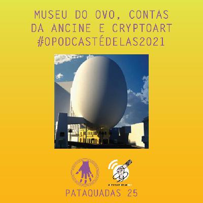 Pataquadas 25: Museu do Ovo, contas da Ancine e CryptoArt #OPodcastÉDelas2021