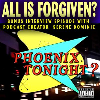 All is Forgiven? Bonus Episode 8:  Phoenix Tonight? interviews podcast creator Serene Dominic