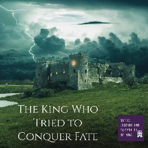 The King Who Tried To Conquer Fate - Part I