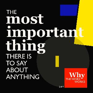 2. Why The Work Works (2/4): The Most Important Thing There Is To Say About Anything
