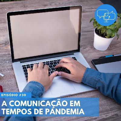 #30 – A comunicação em tempos de pandemia