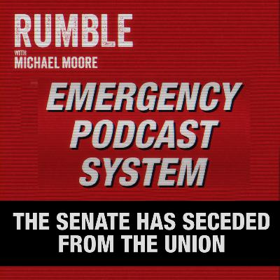 Ep. 33: EMERGENCY PODCAST SYSTEM — The Senate Has Seceded From The Union