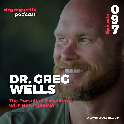 #97. Dr. Greg Wells on The Pursuit of Excellence with Ben Pakulski