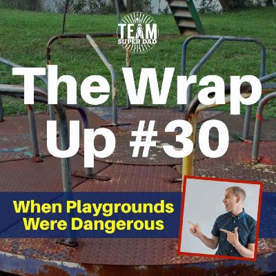 When Playgrounds Were Dangerous - The Wrap Up #30