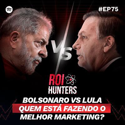 Bolsonaro Vs Lula: Quem está fazendo o Melhor Marketing? | ROI Hunters #75